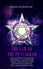 The Law of the Pentagram - An Alchemist Handbook for Magic and Divination Using the Application of Spiritual Codes and the Law of Attraction ebook by Robin Sacredfire