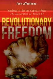 Revolutionary Freedom: Anointed to Set the Captives Free: The Declaration of Isaiah ebook by Joey LeTourneau