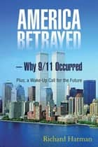 America Betrayed – Why 9/11 Occurred - Plus, a Wake-Up Call for the Future ebook by Richard Harman