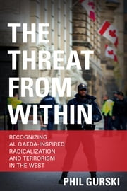 The Threat From Within - Recognizing Al Qaeda-Inspired Radicalization and Terrorism in the West ebook by Phil Gurski