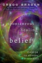 The Spontaneous Healing of Belief - Shattering the Paradigm of False Limits ebook by Gregg Braden