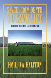 Saved from Death to Save Life - Memoirs of Rev. Emilio and Ruth Baliton ebook by Emilio A. Baliton
