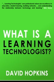 What is a Learning Technologist? ebook by David Hopkins