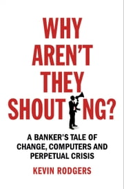 Why Aren't They Shouting? - A Banker's Tale of Change, Computers and Perpetual Crisis ebook by Kevin Rodgers