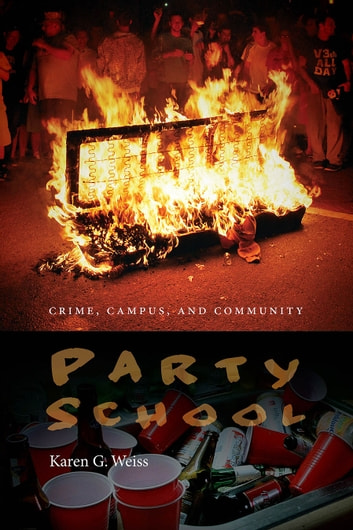 Party School - Crime, Campus, and Community ebook by Karen G. Weiss