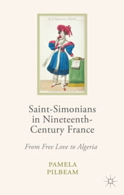 Saint-Simonians in Nineteenth-Century France - From Free Love to Algeria ebook by P. Pilbeam