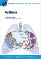 Fast Facts: Asthma for Patients and their Supporters - Information + Taking Control = Best Outcome ebook by J. Harrington
