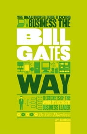 The Unauthorized Guide To Doing Business the Bill Gates Way - 10 Secrets of the World's Richest Business Leader ebook by Des Dearlove