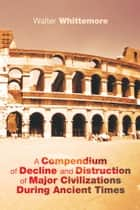 A Compendium of Decline and Distruction of Major Civilizations During Ancient Times ebook by Walter Whittemore