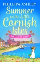 Summer on the Little Cornish Isles: The Starfish Studio (The Little Cornish Isles, Book 3) ebook by Phillipa Ashley