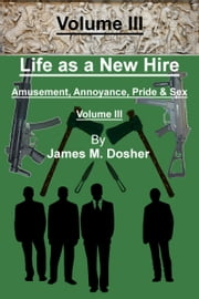 Life as a New Hire, Amusement, Annoyance, Pride, and Sex, Volume III ebook by James M. Dosher
