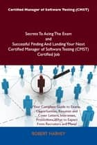 Certified Manager of Software Testing (CMST) Secrets To Acing The Exam and Successful Finding And Landing Your Next Certified Manager of Software Testing (CMST) Certified Job ebook by Robert Harvey