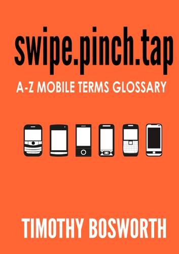 SWIPE.PINCH.TAP - A-Z Mobile Terms Glossary ebook by Timothy Bosworth