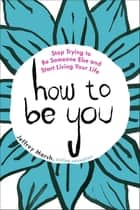 How to Be You - Stop Trying to Be Someone Else and Start Living Your Life ebook by Jeffrey Marsh