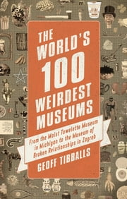 The World's 100 Weirdest Museums - From the Moist Towelette Museum in Michigan to the Museum of Broken Relationships in Zagreb ebook by Geoff Tibballs