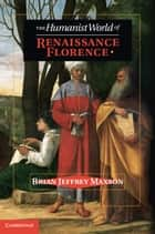 The Humanist World of Renaissance Florence ebook by Brian Jeffrey Maxson