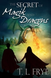 The Secret of Magik and Dragons ebook by T. L. Frye