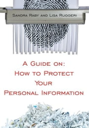A Guide on: How to Protect Your Personal Information ebook by Sandra Raby, M.Ed. and Lisa Ruggeri, MAOM