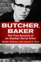 Butcher, Baker - The True Account of an Alaskan Serial Killer ebook by Walter Gilmour, Leland E. Hale