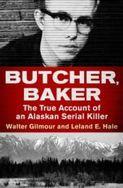 Butcher, Baker - The True Account of an Alaskan Serial Killer電子書籍 Walter Gilmour,Leland E. Hale