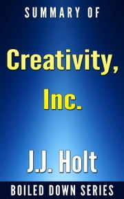 Creativity, Inc.: Overcoming the Unseen Forces That Stand in the Way of True Inspiration by Ed Catmull, Amy Wallace... Summarized ebook by J.J. Holt