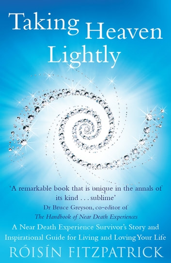 Taking Heaven Lightly - A Near Death Experience Survivor's Story and Inspirational Guide to Living in the Light ebook by Roisin Fitzpatrick