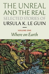 The Unreal and the Real: Selected Stories Volume One - Where on Earth ebook by Ursula K. Le Guin