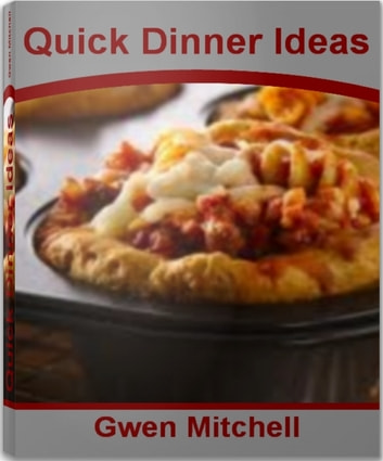 Quick Dinner Ideas - The Ultimate Guide for Healthy Dinner Recipes, Fast Dinner Ideas, Easy Lunch Recipes and More ebook by Gwen Mitchell
