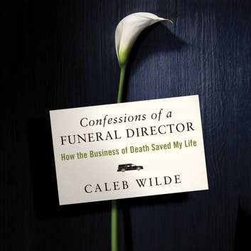 Confessions of a Funeral Director - How Death Saved My Life audiobook by Caleb Wilde