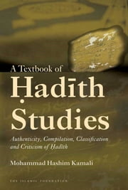 A Textbook of Hadith Studies - Authenticity, Compilation, Classification and Criticism of Hadith ebook by Mohammad Hashim Kamali