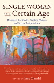Single Woman of a Certain Age - Romantic Escapades, Shifting Shapes, and Serene Independence ebook by Jane Ganahl