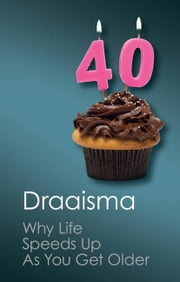 Why Life Speeds Up as You Get Older: How Memory Shapes Our Past ebook by Draaisma, Douwe