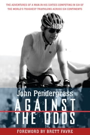 Against the Odds - The Adventures of a Man in His Sixties Competing in Six of the World's Toughest Triathlons across Six Continents ebook by  John L. Pendergrass,Brett Favre