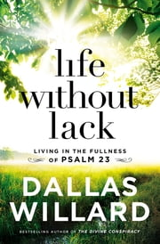 Life Without Lack - Living in the Fullness of Psalm 23 ebook by Dallas Willard