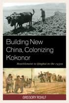 Building New China, Colonizing Kokonor - Resettlement to Qinghai in the 1950s ebook by Gregory Rohlf