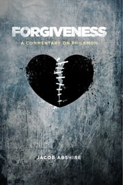 Forgiveness: A Commentary on Philemon ebook by Jacob Abshire