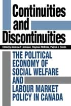 Continuities and Discontinuities - The Political Economy of Social Welfare and Labour Market Policy in Canada ebook by Andrew Johnson, Stephen McBride, Patrick J. Smith
