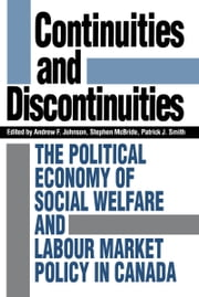 Continuities and Discontinuities - The Political Economy of Social Welfare and Labour Market Policy in Canada ebook by Andrew Johnson,Stephen McBride,Patrick J. Smith