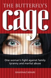 The Butterflys Cage - One Woman's Fight Against Family Tyranny and Marital Abuse ebook by Shanaz Khari