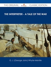 The Interpreter - A Tale of the War - The Original Classic Edition ebook by G. J. (George John) Whyte-Melville