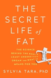 The Secret Life of Fat: The Science Behind the Bodys Least-Understood Organ and What It Means for You ebook by Sylvia Tara, PhD