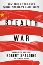 Stealth War - How China Took Over While America's Elite Slept ebook by Robert Spalding