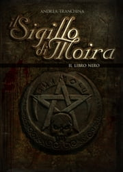 Il Sigillo di Moira - Il libro nero - Volume 1 ebook by Andrea Tranchina
