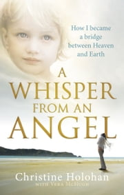 A Whisper from an Angel - How I Became a Bridge Between Heaven and Earth ebook by Christine Holohan