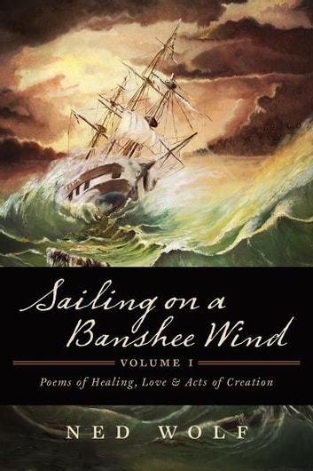 Sailing On a Banshee Wind, Volume I - Poems of Healing, Love and Acts of Creation ebook by Ned Wolf