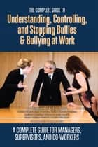 The Complete Guide to Understanding, Controlling, and Stopping Bullies & Bullying at Work: A Complete Guide for Managers, Supervisors, and Co-Workers ebook by Margaret Kohut