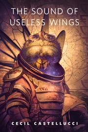 The Sound of Useless Wings - A Tor.Com Original ebook by Cecil Castellucci