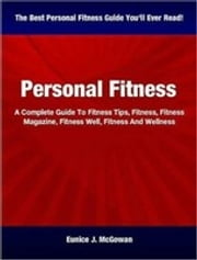Personal Fitness - A Complete Guide To Fitness Tips, Fitness, Fitness Magazine, Fitness Well, Fitness And Wellness ebook by Eunice J. McGowan