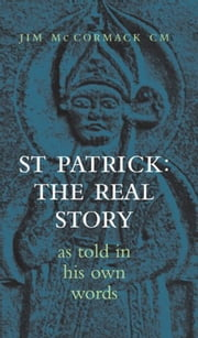 Saint Patrick: The Real Story: As Told in His Own Words ebook by Jim  McCormack