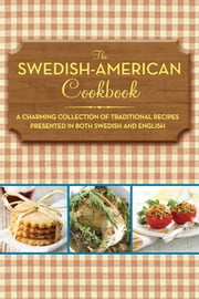 The Swedish-American Cookbook - A Charming Collection of Traditional Recipes Presented in Both Swedish and English ebook by Anonymous